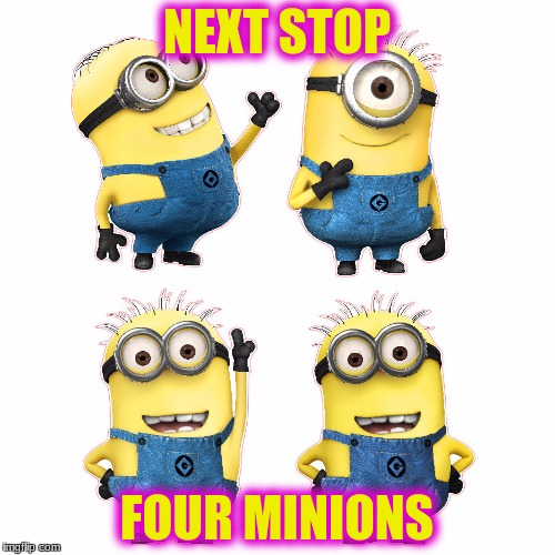 NEXT STOP FOUR MINIONS | made w/ Imgflip meme maker