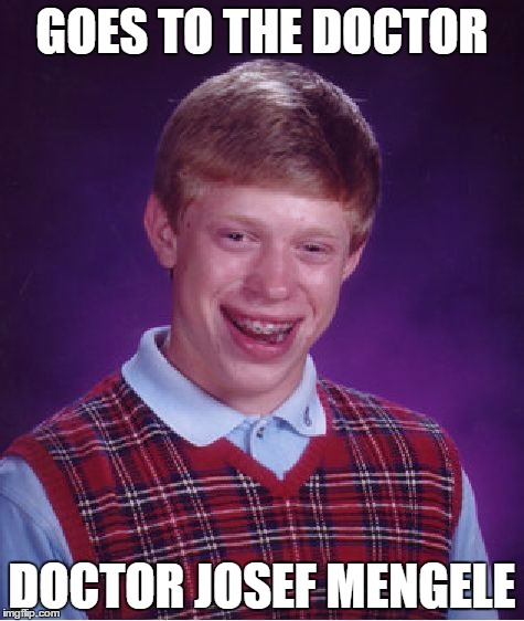 Bad luck jewish Brian | GOES TO THE DOCTOR DOCTOR JOSEF MENGELE | image tagged in memes,bad luck brian,nazis | made w/ Imgflip meme maker