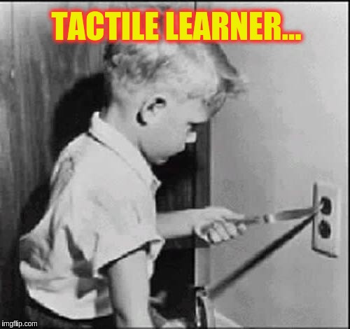 Learning through experience | TACTILE LEARNER... | image tagged in experience can be a cruel teacher,memes | made w/ Imgflip meme maker