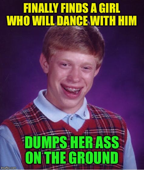 Bad Luck Brian Meme | FINALLY FINDS A GIRL WHO WILL DANCE WITH HIM DUMPS HER ASS ON THE GROUND | image tagged in memes,bad luck brian | made w/ Imgflip meme maker