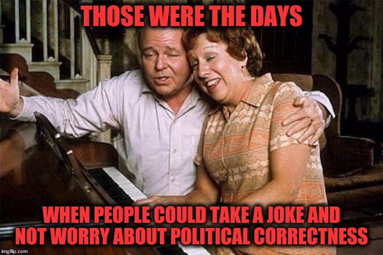 THOSE WERE THE DAYS WHEN PEOPLE COULD TAKE A JOKE AND NOT WORRY ABOUT POLITICAL CORRECTNESS | made w/ Imgflip meme maker