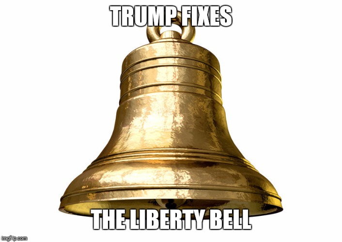 TRUMP FIXES THE LIBERTY BELL | image tagged in newwan | made w/ Imgflip meme maker