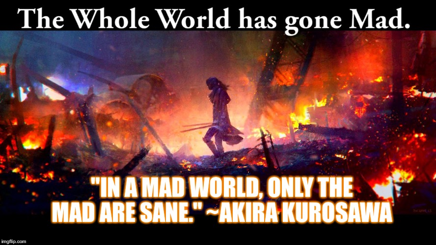 "World Gone Mad | ""IN A MAD WORLD, ONLY THE MAD ARE SANE."" ~AKIRA KUROSAWA 