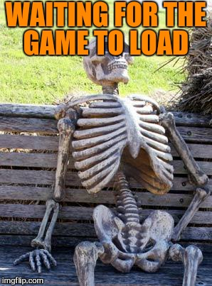 Waiting Skeleton Meme | WAITING FOR THE GAME TO LOAD | image tagged in memes,waiting skeleton | made w/ Imgflip meme maker