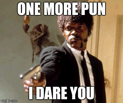 Say That Again I Dare You Meme | ONE MORE PUN I DARE YOU | image tagged in memes,say that again i dare you | made w/ Imgflip meme maker
