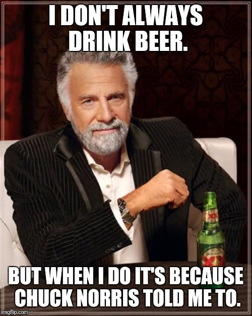 The Most Interesting Man In The World Meme | I DON'T ALWAYS DRINK BEER. BUT WHEN I DO IT'S BECAUSE CHUCK NORRIS TOLD ME TO. | image tagged in memes,the most interesting man in the world | made w/ Imgflip meme maker