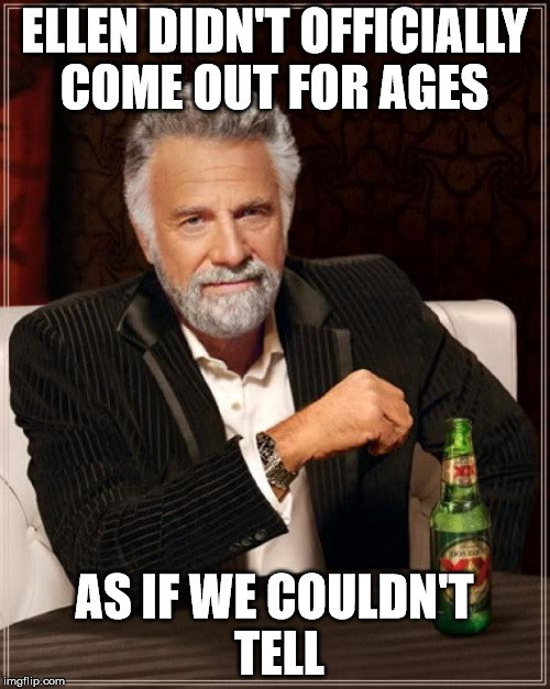 The Most Interesting Man In The World Meme | ELLEN DIDN'T OFFICIALLY COME OUT FOR AGES AS IF WE COULDN'T TELL | image tagged in memes,the most interesting man in the world | made w/ Imgflip meme maker
