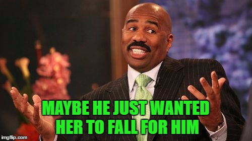 Steve Harvey Meme | MAYBE HE JUST WANTED HER TO FALL FOR HIM | image tagged in memes,steve harvey | made w/ Imgflip meme maker