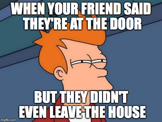 Futurama Fry Meme | WHEN YOUR FRIEND SAID THEY'RE AT THE DOOR BUT THEY DIDN'T EVEN LEAVE THE HOUSE | image tagged in memes,futurama fry | made w/ Imgflip meme maker