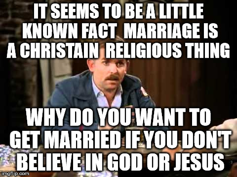 IT SEEMS TO BE A LITTLE KNOWN FACT  MARRIAGE IS A CHRISTAIN  RELIGIOUS THING WHY DO YOU WANT TO GET MARRIED IF YOU DON'T BELIEVE IN GOD OR J | made w/ Imgflip meme maker