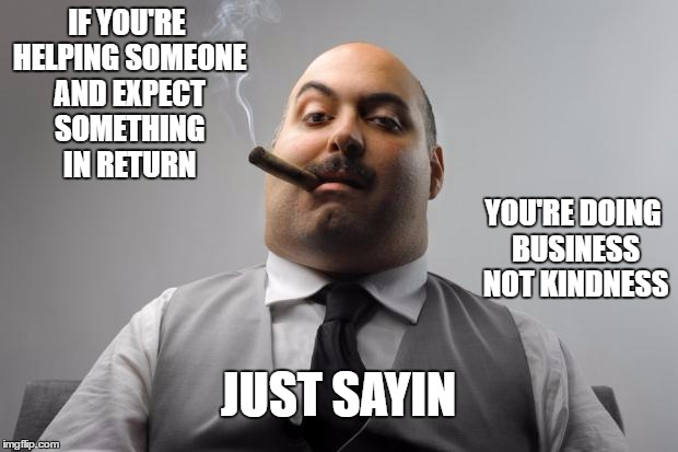 Scumbag Boss Meme | IF YOU'RE HELPING SOMEONE AND EXPECT SOMETHING IN RETURN YOU'RE DOING BUSINESS NOT KINDNESS JUST SAYIN | image tagged in memes,scumbag boss | made w/ Imgflip meme maker
