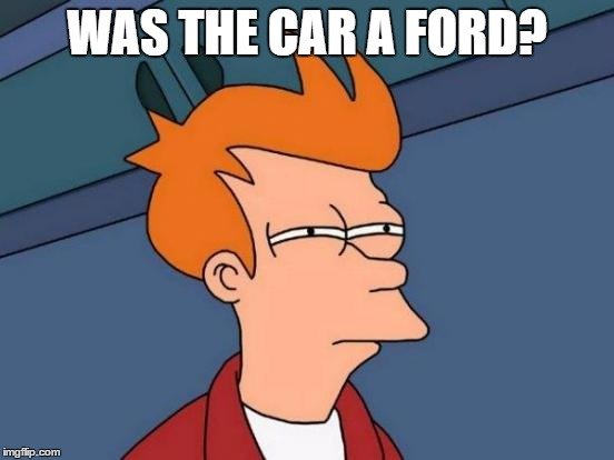 Futurama Fry Meme | WAS THE CAR A FORD? | image tagged in memes,futurama fry | made w/ Imgflip meme maker