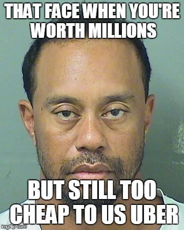 Uber is better than a DUI or worse | THAT FACE WHEN YOU'RE WORTH MILLIONS BUT STILL TOO CHEAP TO US UBER | image tagged in memes,tiger woods,dui,uber | made w/ Imgflip meme maker