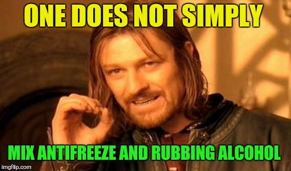 One Does Not Simply Meme | ONE DOES NOT SIMPLY MIX ANTIFREEZE AND RUBBING ALCOHOL | image tagged in memes,one does not simply | made w/ Imgflip meme maker