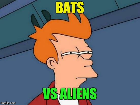Futurama Fry Meme | BATS VS ALIENS | image tagged in memes,futurama fry | made w/ Imgflip meme maker