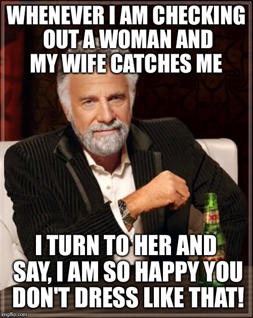 Friendly advice for all my friends  | WHENEVER I AM CHECKING OUT A WOMAN AND MY WIFE CATCHES ME I TURN TO HER AND SAY, I AM SO HAPPY YOU DON'T DRESS LIKE THAT! | image tagged in memes,the most interesting man in the world,funny | made w/ Imgflip meme maker