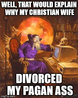 WELL, THAT WOULD EXPLAIN WHY MY CHRISTIAN WIFE DIVORCED MY PAGAN ASS | made w/ Imgflip meme maker