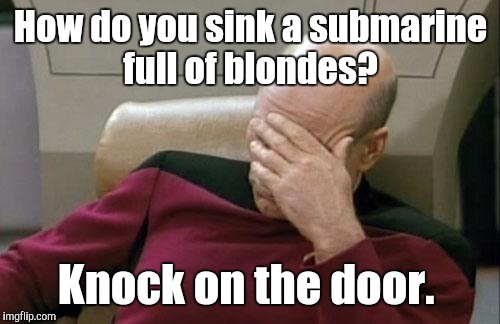 Captain Picard Facepalm Meme | How do you sink a submarine full of blondes? Knock on the door. | image tagged in memes,captain picard facepalm | made w/ Imgflip meme maker