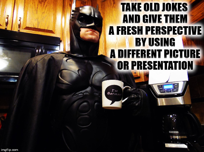 Batman coffee break | TAKE OLD JOKES AND GIVE THEM A FRESH PERSPECTIVE BY USING A DIFFERENT PICTURE OR PRESENTATION | image tagged in batman coffee break | made w/ Imgflip meme maker