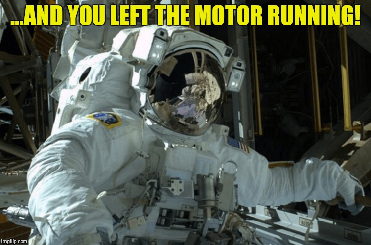...AND YOU LEFT THE MOTOR RUNNING! | made w/ Imgflip meme maker
