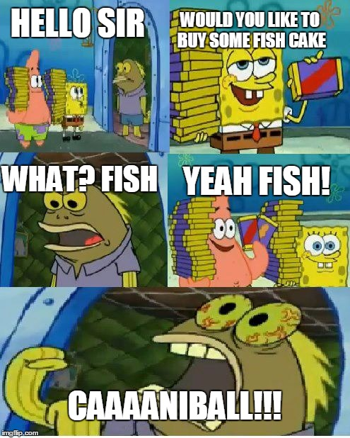 Chocolate Spongebob Meme | HELLO SIR WOULD YOU LIKE TO BUY SOME FISH CAKE WHAT? FISH YEAH FISH! CAAAANIBALL!!! | image tagged in memes,chocolate spongebob | made w/ Imgflip meme maker