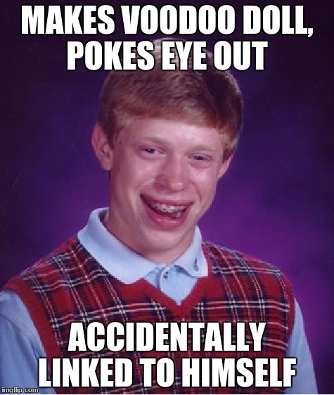 Oh, I see...sorry. |  MAKES VOODOO DOLL, POKES EYE OUT; ACCIDENTALLY LINKED TO HIMSELF | image tagged in memes,bad luck brian,eye,voodoo doll,voodoo,fail | made w/ Imgflip meme maker