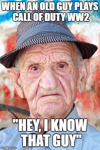 "WHEN AN OLD GUY PLAYS CALL OF DUTY WW2 ""HEY, I KNOW THAT GUY"" 