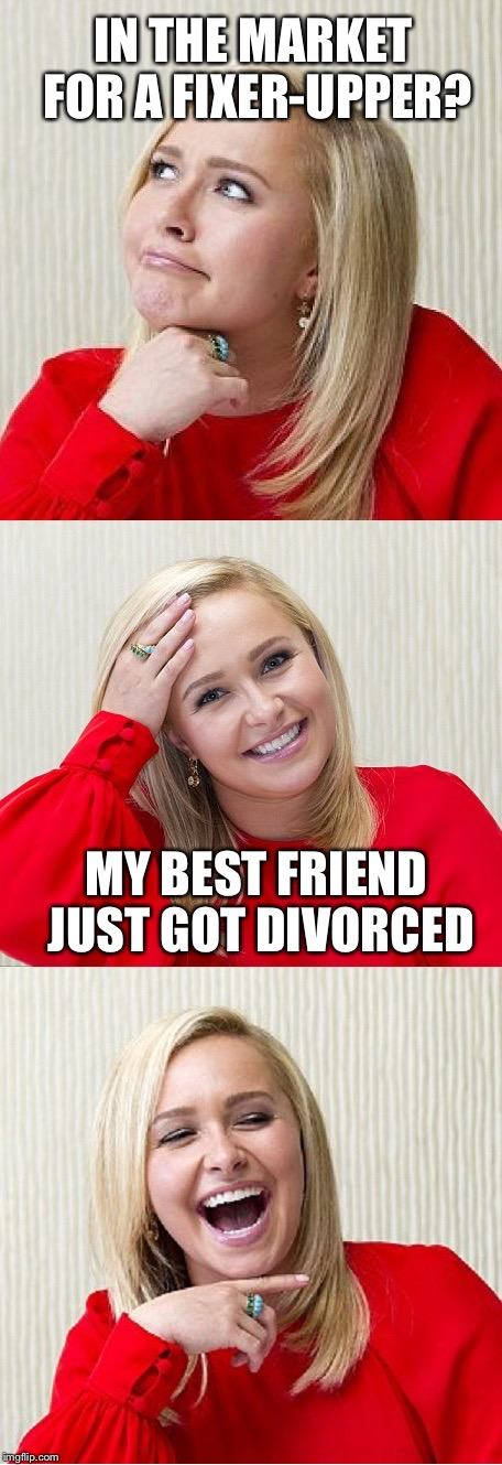 Keep Dreaming.... | IN THE MARKET FOR A FIXER-UPPER? MY BEST FRIEND JUST GOT DIVORCED | image tagged in bad pun hayden 2,memes,funny | made w/ Imgflip meme maker