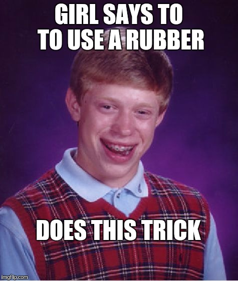 Bad Luck Brian Meme | GIRL SAYS TO TO USE A RUBBER DOES THIS TRICK | image tagged in memes,bad luck brian | made w/ Imgflip meme maker