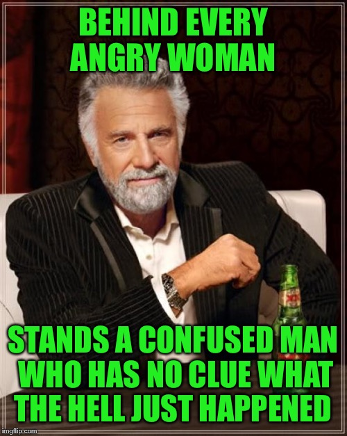 Hell has no fury | BEHIND EVERY ANGRY WOMAN STANDS A CONFUSED MAN WHO HAS NO CLUE WHAT THE HELL JUST HAPPENED | image tagged in memes,the most interesting man in the world,funny | made w/ Imgflip meme maker