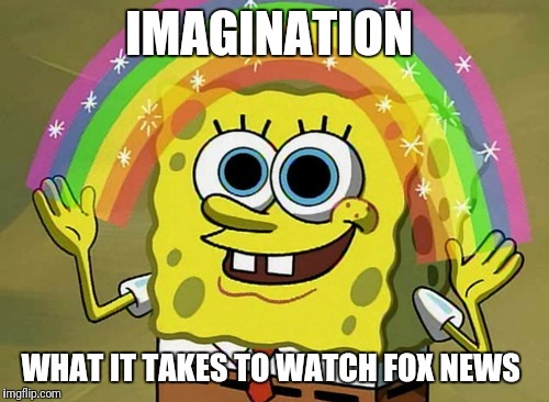 Imagination Spongebob Meme | IMAGINATION WHAT IT TAKES TO WATCH FOX NEWS | image tagged in memes,imagination spongebob | made w/ Imgflip meme maker
