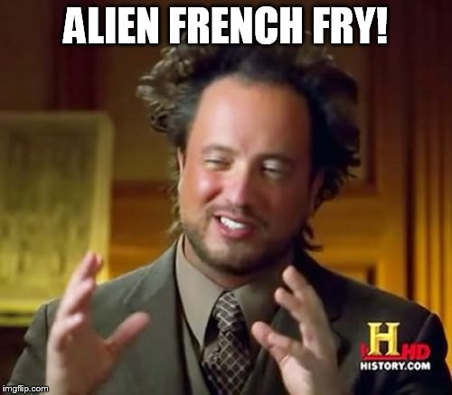 Ancient Aliens Meme | ALIEN FRENCH FRY! | image tagged in memes,ancient aliens | made w/ Imgflip meme maker