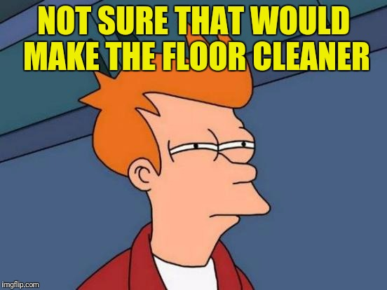 Futurama Fry Meme | NOT SURE THAT WOULD MAKE THE FLOOR CLEANER | image tagged in memes,futurama fry | made w/ Imgflip meme maker