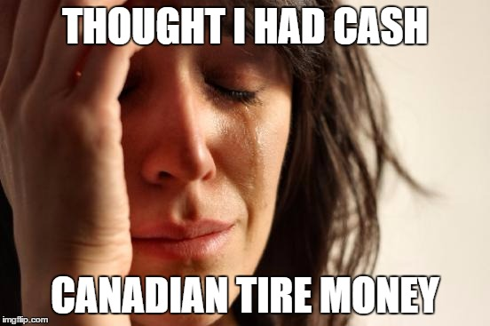First World Problems Meme | THOUGHT I HAD CASH CANADIAN TIRE MONEY | image tagged in memes,first world problems | made w/ Imgflip meme maker