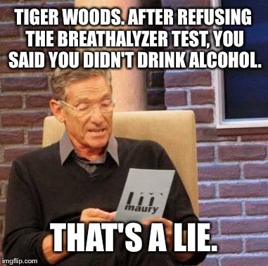 Tiger Woods Breathalyzer Test - Maury | TIGER WOODS. AFTER REFUSING THE BREATHALYZER TEST, YOU SAID YOU DIDN'T DRINK ALCOHOL. THAT'S A LIE. | image tagged in that's a lie,tiger woods,dui arrest,overconfident alcoholic,breathalyzer | made w/ Imgflip meme maker