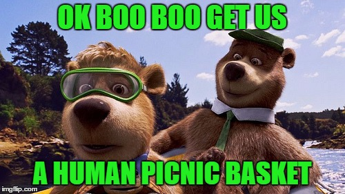 OK BOO BOO GET US A HUMAN PICNIC BASKET | made w/ Imgflip meme maker