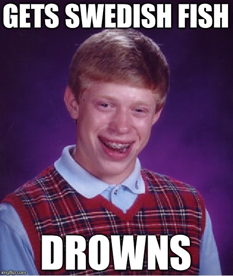 Bad Luck Brian Meme | GETS SWEDISH FISH DROWNS | image tagged in memes,bad luck brian | made w/ Imgflip meme maker