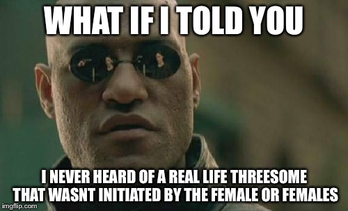 Matrix Morpheus Meme | WHAT IF I TOLD YOU I NEVER HEARD OF A REAL LIFE THREESOME THAT WASNT INITIATED BY THE FEMALE OR FEMALES | image tagged in memes,matrix morpheus | made w/ Imgflip meme maker