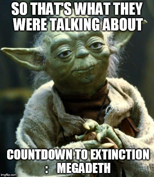 Star Wars Yoda Meme | SO THAT'S WHAT THEY WERE TALKING ABOUT COUNTDOWN TO EXTINCTION :    MEGADETH | image tagged in memes,star wars yoda | made w/ Imgflip meme maker