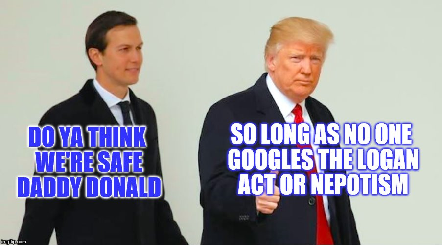 DO YA THINK WE'RE SAFE DADDY DONALD SO LONG AS NO ONE GOOGLES THE LOGAN ACT OR NEPOTISM | image tagged in kushner,trump,collusion,corruption,potus,russia | made w/ Imgflip meme maker