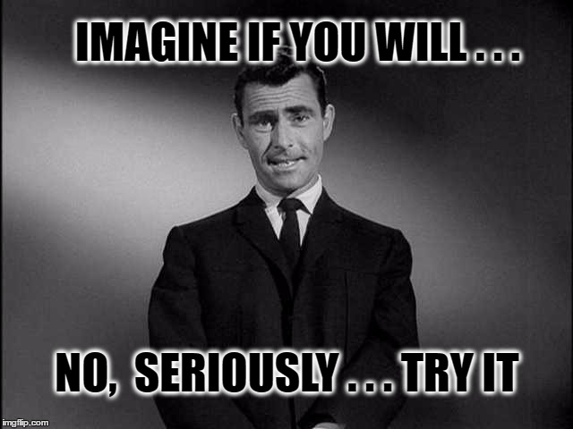 Just once... | IMAGINE IF YOU WILL . . . NO,  SERIOUSLY . . . TRY IT | image tagged in rod serling twilight zone,twilight zone,imagine,imagine if you will,rod serling | made w/ Imgflip meme maker