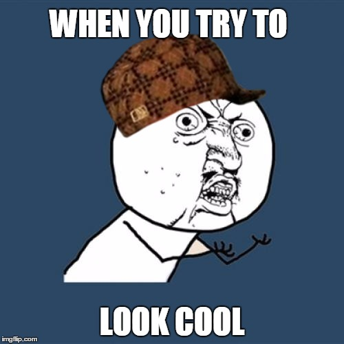 Y U No Meme | WHEN YOU TRY TO LOOK COOL | image tagged in memes,y u no,scumbag | made w/ Imgflip meme maker