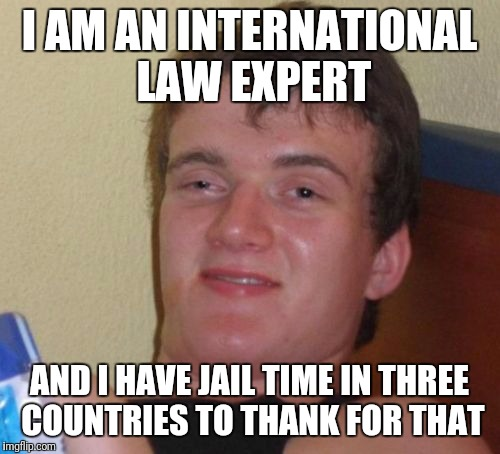 10 Guy Meme | I AM AN INTERNATIONAL LAW EXPERT AND I HAVE JAIL TIME IN THREE COUNTRIES TO THANK FOR THAT | image tagged in memes,10 guy | made w/ Imgflip meme maker