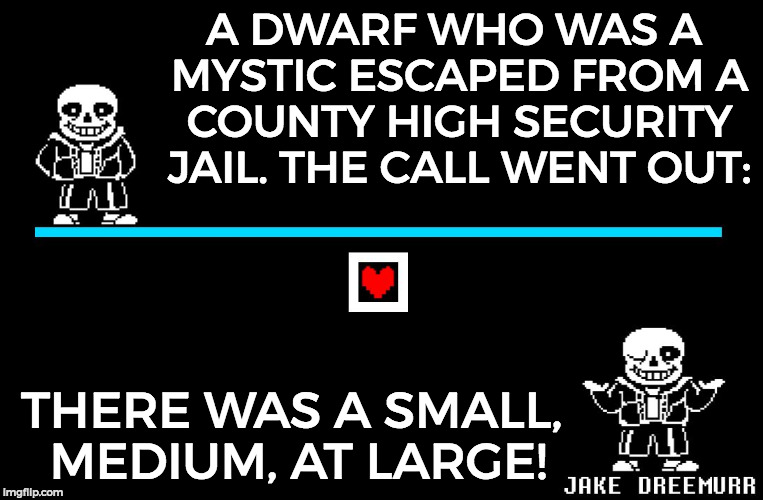 Bad Pun Sans | A DWARF WHO WAS A MYSTIC ESCAPED FROM A COUNTY HIGH SECURITY JAIL. THE CALL WENT OUT: THERE WAS A SMALL, MEDIUM, AT LARGE! | image tagged in bad pun sans | made w/ Imgflip meme maker