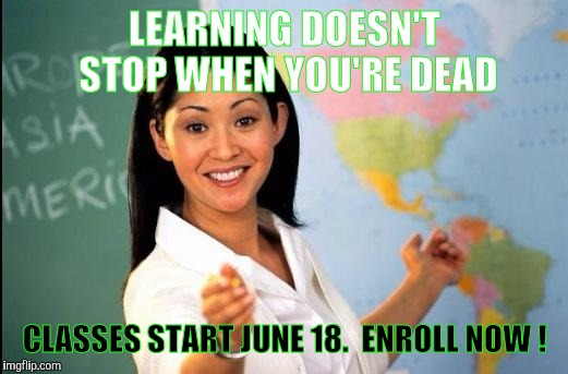 Dig Up. Get Up. Show Up. Learning For Eternity Starts With YOU | LEARNING DOESN'T STOP WHEN YOU'RE DEAD CLASSES START JUNE 18.  ENROLL NOW ! | image tagged in memes | made w/ Imgflip meme maker