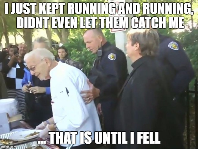 I JUST KEPT RUNNING AND RUNNING, DIDNT EVEN LET THEM CATCH ME ... THAT IS UNTIL I FELL | made w/ Imgflip meme maker