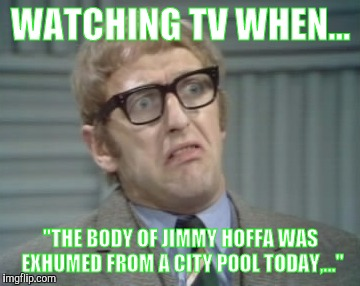 "My Facebook Friend... | WATCHING TV WHEN... ""THE BODY OF JIMMY HOFFA WAS EXHUMED FROM A CITY POOL TODAY,..."" 