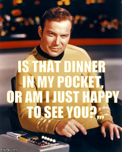 Kirk thinks you're interesting,,, | IS THAT DINNER IN MY POCKET, OR AM I JUST HAPPY   TO SEE YOU?,,, | image tagged in kirk thinks you're interesting | made w/ Imgflip meme maker