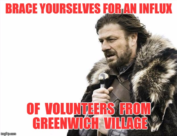 Brace Yourselves X is Coming Meme | BRACE YOURSELVES FOR AN INFLUX OF  VOLUNTEERS  FROM GREENWICH  VILLAGE | image tagged in memes,brace yourselves x is coming | made w/ Imgflip meme maker