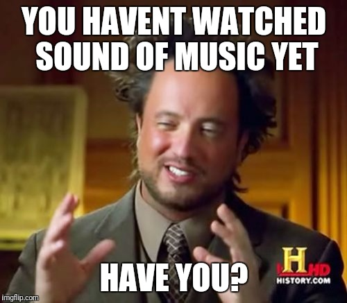 YOU HAVENT WATCHED SOUND OF MUSIC YET HAVE YOU? | image tagged in memes,ancient aliens | made w/ Imgflip meme maker